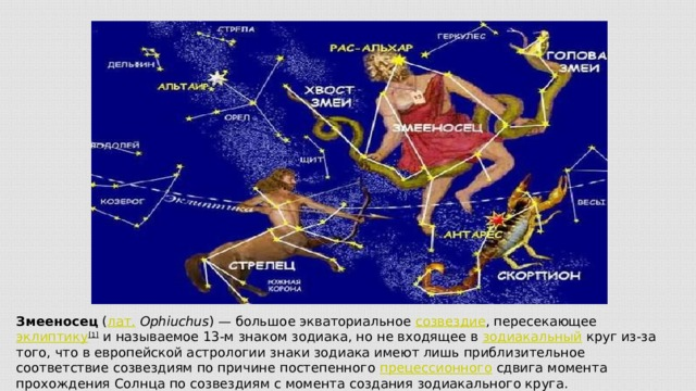 Змееносец ( лат.  Ophiuchus )— большое экваториальное созвездие , пересекающее эклиптику [1] и называемое 13-м знаком зодиака, но не входящее в зодиакальный круг из-за того, что в европейской астрологии знаки зодиака имеют лишь приблизительное соответствие созвездиям по причине постепенного прецессионного сдвига момента прохождения Солнца по созвездиям с момента создания зодиакального круга.