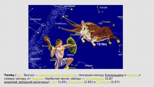 Теле́ц ( лат. Taurus)— зодиакальное созвездие , лежащее между Близнецами и Овном , к северо-западу от Ориона . Наиболее яркие звёзды— Альдебаран (0,87 видимой звёздной величины ), Нат (1,65), Альциона (2,85) и ζТельца (2,97).