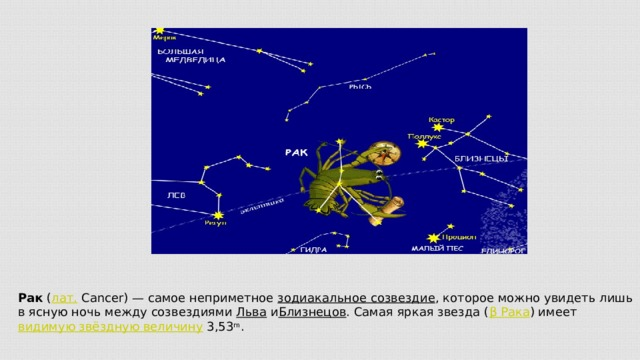Рак ( лат. Cancer)— самое неприметное зодиакальное созвездие , которое можно увидеть лишь в ясную ночь между созвездиями Льва и Близнецов . Самая яркая звезда ( β Рака ) имеет видимую звёздную величину 3,53 m .