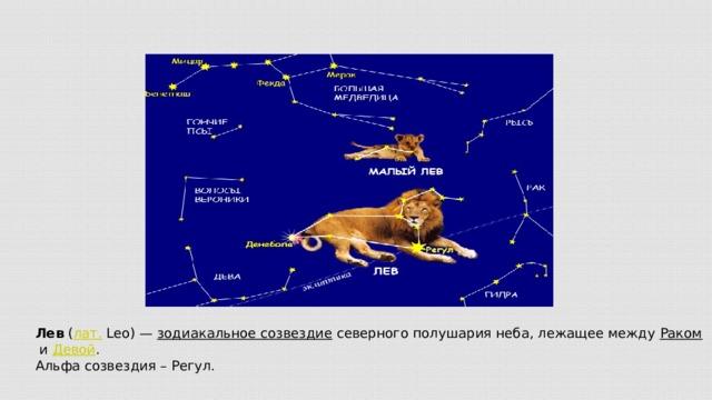 Лев ( лат. Leo)— зодиакальное созвездие северного полушария неба, лежащее между Раком и Девой . Альфа созвездия – Регул.
