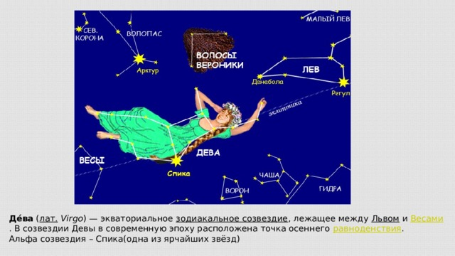 Де́ва ( лат.  Virgo )— экваториальное зодиакальное созвездие , лежащее между Львом и Весами . В созвездии Девы в современную эпоху расположена точка осеннего равноденствия . Альфа созвездия – Спика(одна из ярчайших звёзд)