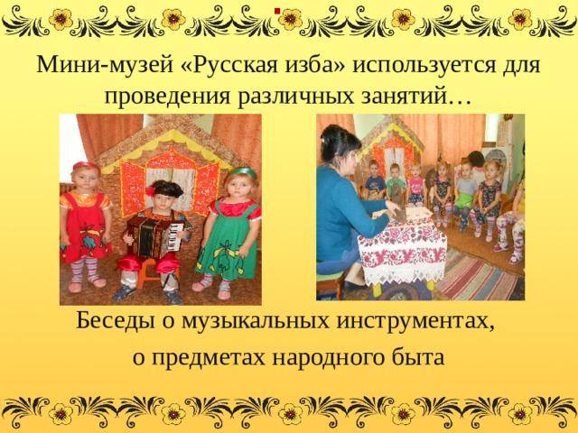 . Мини-музей «Русская изба» используется для проведения различных занятий… Беседы о музыкальных инструментах, о предметах народного быта