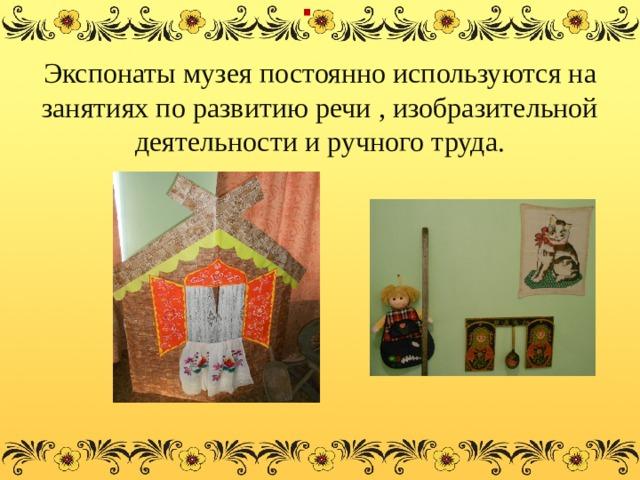. Экспонаты музея постоянно используются на занятиях по развитию речи , изобразительной деятельности и ручного труда.
