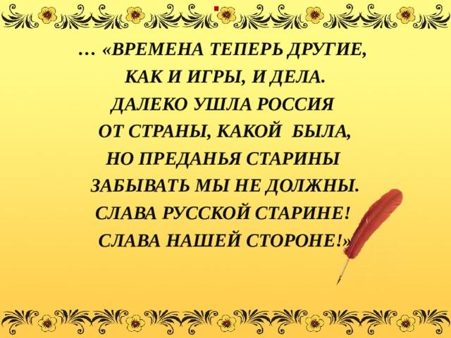 . … «ВРЕМЕНА ТЕПЕРЬ ДРУГИЕ, КАК И ИГРЫ, И ДЕЛА. ДАЛЕКО УШЛА РОССИЯ ОТ СТРАНЫ, КАКОЙ БЫЛА, НО ПРЕДАНЬЯ СТАРИНЫ ЗАБЫВАТЬ МЫ НЕ ДОЛЖНЫ. СЛАВА РУССКОЙ СТАРИНЕ! СЛАВА НАШЕЙ СТОРОНЕ!»