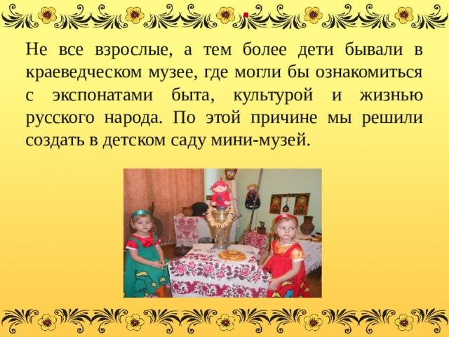 . Не все взрослые, а тем более дети бывали в краеведческом музее, где могли бы ознакомиться с экспонатами быта, культурой и жизнью русского народа. По этой причине мы решили создать в детском саду мини-музей.