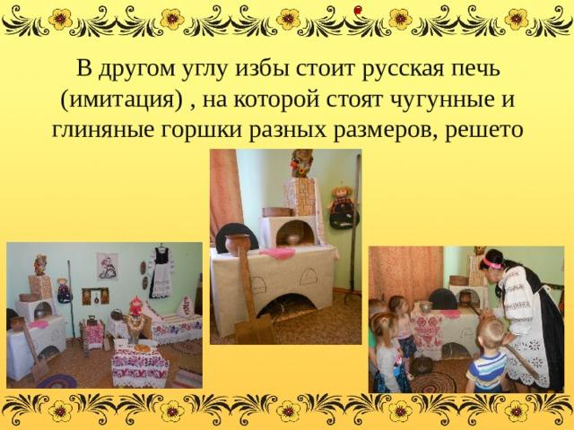 . В другом углу избы стоит русская печь (имитация) , на которой стоят чугунные и глиняные горшки разных размеров, решето
