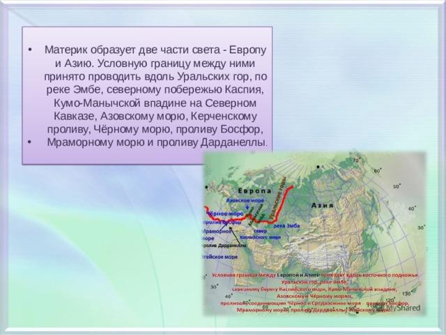 Материк образует две части света - Европу и Азию. Условную границу между ними принято проводить вдоль Уральских гор, по реке Эмбе, северному побережью Каспия, Кумо-Манычской впадине на Северном Кавказе, Азовскому морю, Керченскому проливу, Чёрному морю, проливу Босфор,  Мраморному морю и проливу Дарданеллы .