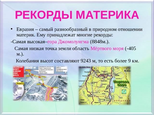 РЕКОРДЫ МАТЕРИКА Евразия – самый разнообразный в природном отношении материк. Ему принадлежат многие рекорды: -Самая высокая– гора Джомолунгма (8848м.).  Самая низкая точка земли область Мёртвого моря (-405 м.).  Колебания высот составляют 9243 м, то есть более 9 км.