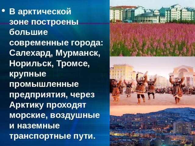В арктической зонепостроены большие современные города: Салехард, Мурманск, Норильск,Тромсе, крупные промышленные предприятия, через Арктику проходят морские, воздушные и наземные транспортные пути.