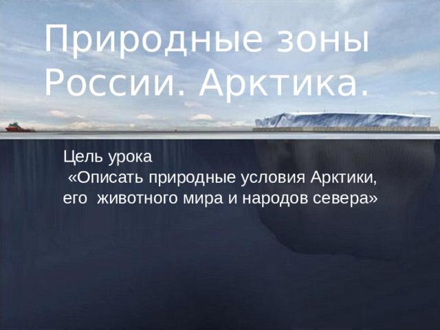 Природные зоны России. Арктика. Цель урока  «Описать природные условия Арктики, его животного мира и народов севера»