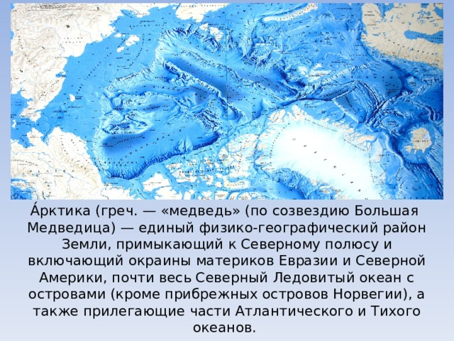 А́рктика(греч.— «медведь» (по созвездию Большая Медведица)— единый физико-географический район Земли, примыкающий к Северному полюсу и включающий окраины материков Евразии и Северной Америки, почти весь Северный Ледовитый океан с островами (кроме прибрежных островов Норвегии), а также прилегающие части Атлантического и Тихого океанов.