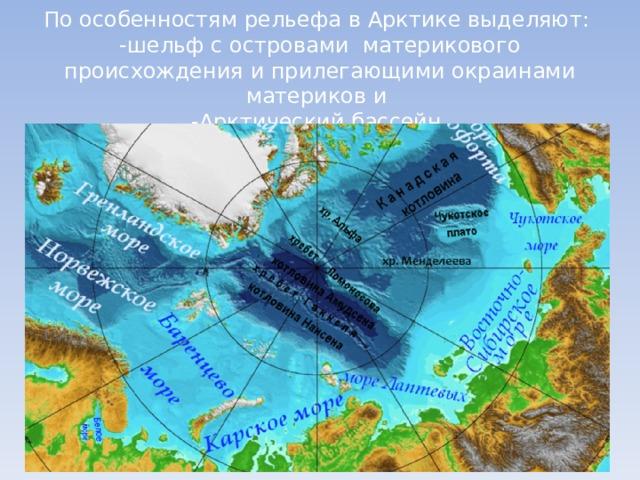 По особенностям рельефа в Арктике выделяют:  -шельф с островами материкового происхождения и прилегающими окраинами материков и  -Арктический бассейн