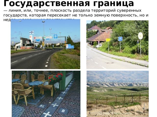 Государственная граница  — линия, или, точнее, плоскость раздела территорий суверенных государств, которая пересекает не только земную поверхность, но и недра, и воздушное пространство.