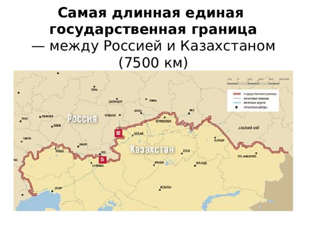 Самая длинная единая  государственная граница  — между Россией и Казахстаном (7500 км)