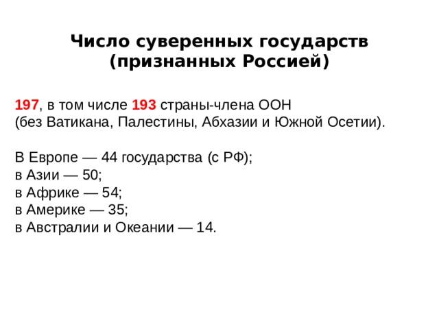 Число суверенных государств (признанных Россией) 19 7 , в том числе 193 страны-члена ООН (без Ватикана, Палестины, Абхазии и Южной Осетии). В Европе — 44 государства (с РФ); в Азии — 50; в Африке — 54; в Америке — 35; в Австралии и Океании — 14.