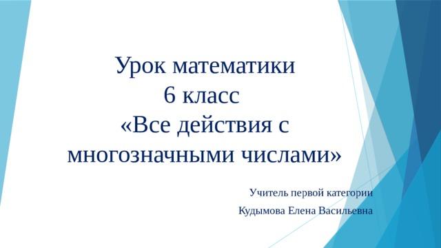 Урок математики  6 класс  «Все действия с многозначными числами» Учитель первой категории Кудымова Елена Васильевна