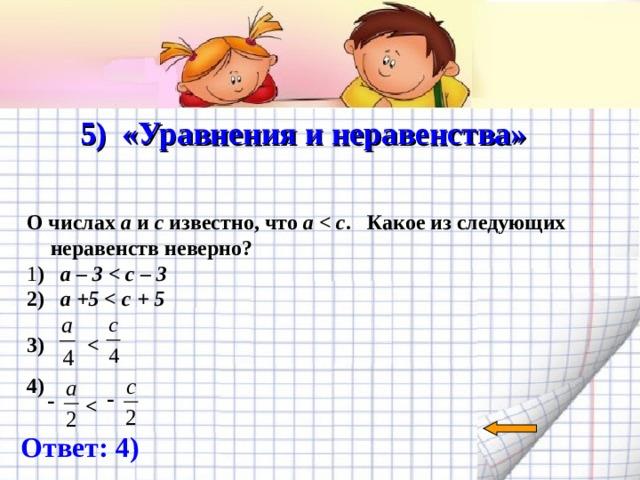 5) «Уравнения и неравенства»   О числах a и c известно, что а  . Какое из следующих неравенств неверно? 1 ) а – 3  2) а +5   3)   4)   Ответ: 4)