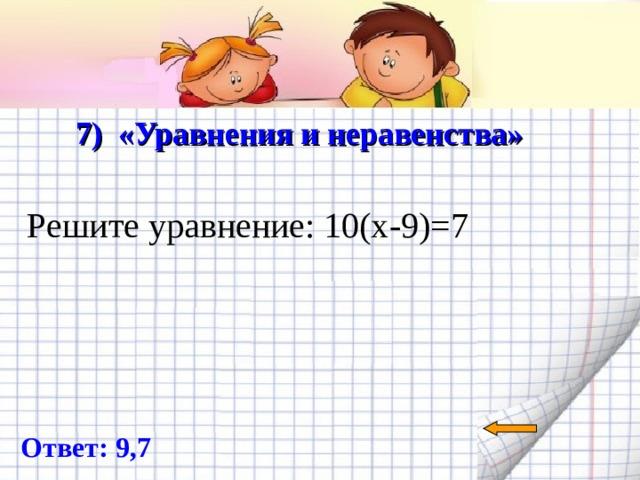 7) «Уравнения и неравенства»   Решите уравнение: 10(х-9)=7 Ответ: 9,7