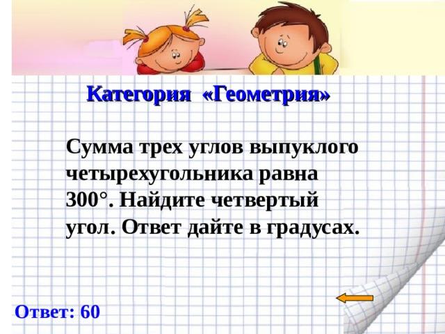 Категория «Геометрия»   Сумма трех углов выпуклого четырехугольника равна 300°. Найдите четвертый угол. Ответ дайте в градусах.  Ответ: 60