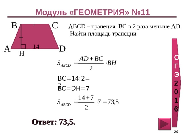 Модуль «ГЕОМЕТРИЯ» №11 С  В  ABCD – трапеция. ВС в 2 раза меньше AD . Найти площадь трапеции ОГЭ 2016 14  А  D  H ВС=14:2=7 BC = DH = 7 Ответ: 73,5 . 20