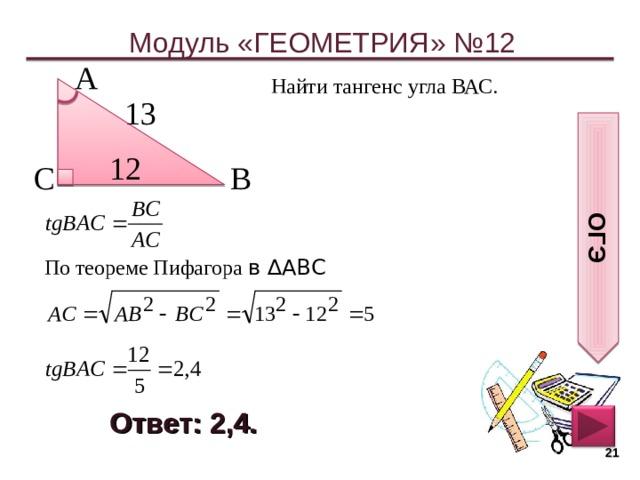 ОГЭ Модуль «ГЕОМЕТРИЯ» №12 А  Найти тангенс угла ВАС. 13  12  С  В  По теореме Пифагора в ∆АВС Ответ: 2,4.