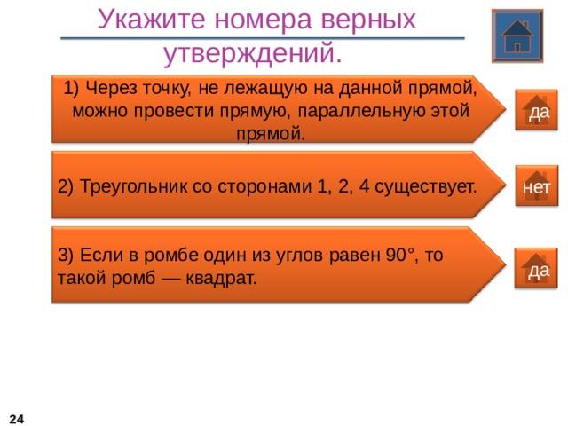 Укажите номера верных утверждений.  1) Через точку, не лежащую на данной прямой, можно провести прямую, параллельную этой прямой.  да 2) Треугольник со сторонами 1, 2, 4 существует. нет 3 ) Если в ромбе один из углов равен 90°, то такой ромб — квадрат.  да 22