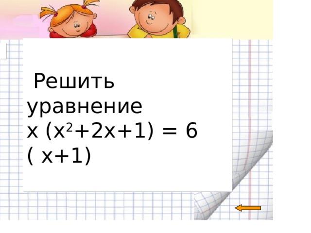 Решить уравнение х (х 2 +2х+1) = 6 ( х+1)