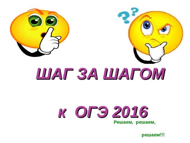 ШАГ ЗА ШАГОМ    к ОГЭ 2016 Решаем, решаем,  решаем!!!