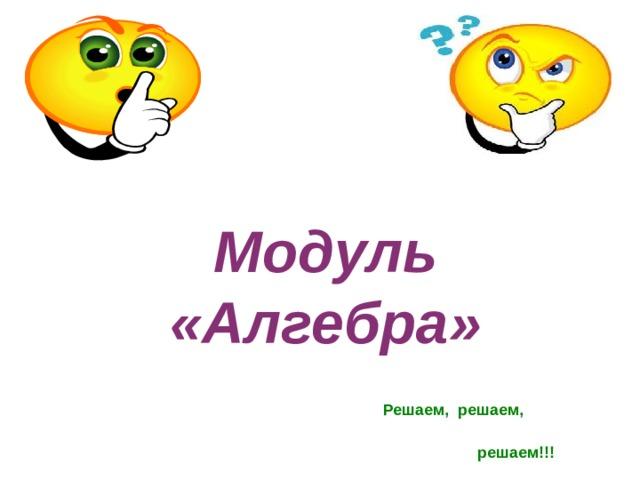 Модуль «Алгебра» Решаем, решаем,  решаем!!!