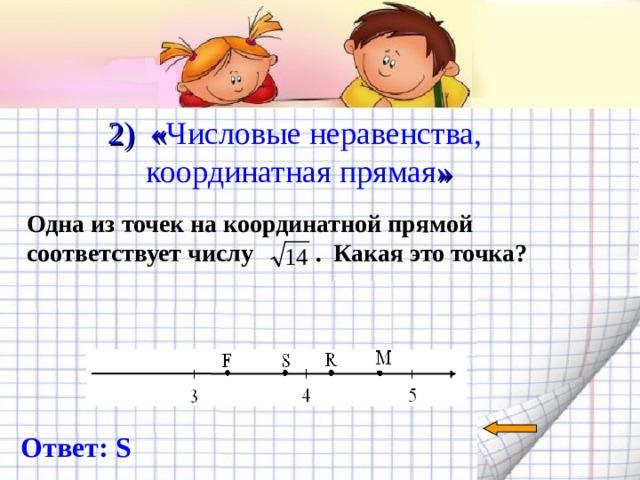 2) « Числовые неравенства, координатная прямая »   Одна из точек на координатной прямой соответствует числу  . Какая это точка? Ответ: S