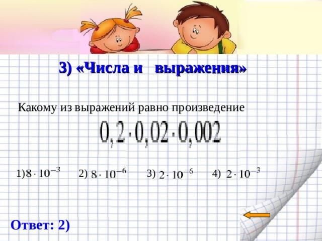 3) «Числа и выражения»   Какому из выражений равно произведение 1) 2) 3) 4) Ответ: 2)