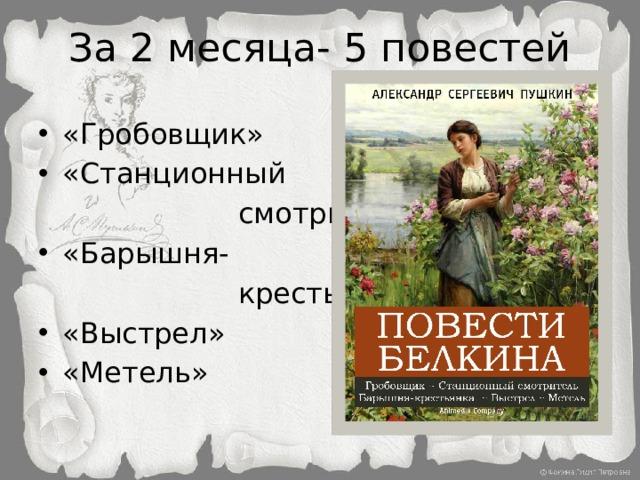 За 2 месяца- 5 повестей «Гробовщик» «Станционный  смотритель» «Барышня-  крестьянка»