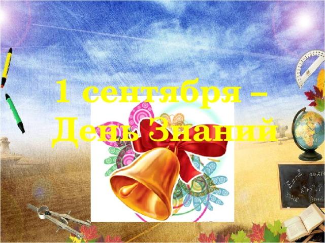 1 сентября – День Знаний Учёба, здравствуй!  Школа наша, здравствуй!  Идём за знаньями в поход!  Сегодня праздник!  Школьный праздник!  Встречаем мы учебный год!