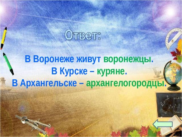 В Воронеже живут воронежцы . В Курске – куряне . В Архангельске – архангелогородцы .