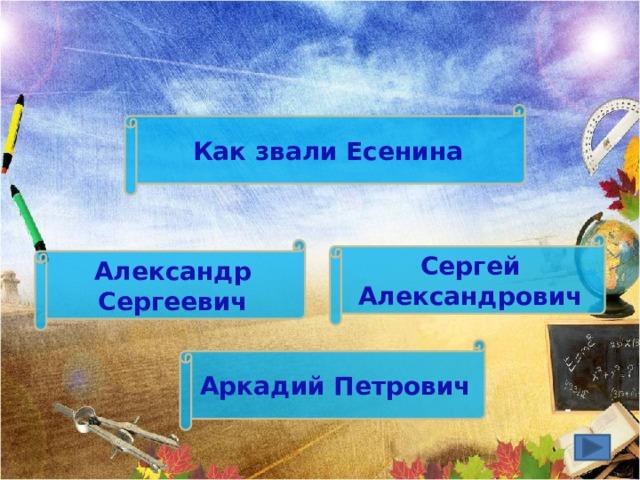 Как звали Есенина Сергей Александрович Александр Сергеевич Аркадий Петрович