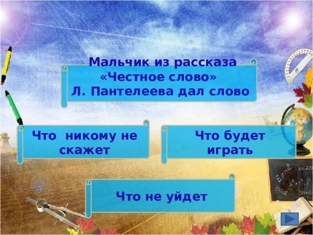 Мальчик из рассказа «Честное слово» Л. Пантелеева дал слово Что будет играть Что никому не скажет Что не уйдет