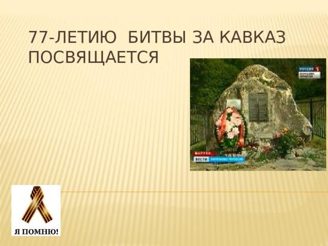 77-летию Битвы за Кавказ посвящается