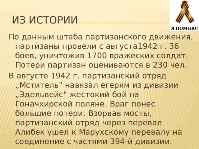 """Из истории По данным штаба партизанского движения, партизаны провели с августа1942 г. 36 боев, уничтожив 1700 вражеских солдат. Потери партизан оцениваются в 230 чел. В августе 1942 г. партизанский отряд """"Мститель"""