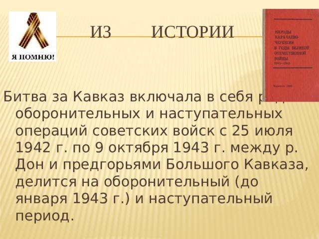 Из истории Битва за Кавказ включала в себя ряд оборонительных и наступательных операций советских войск с 25 июля 1942 г. по 9 октября 1943 г. между р. Дон и предгорьями Большого Кавказа, делится на оборонительный (до января 1943 г.) и наступательный период.