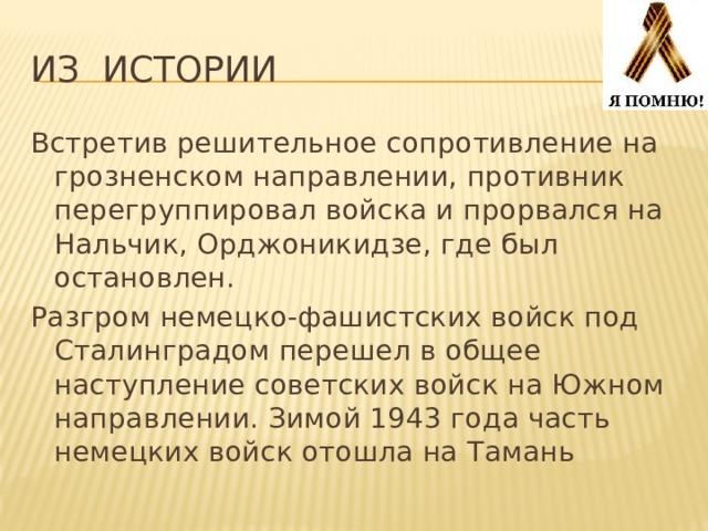 Из истории Встретив решительное сопротивление на грозненском направлении, противник перегруппировал войска и прорвался на Нальчик, Орджоникидзе, где был остановлен. Разгром немецко-фашистских войск под Сталинградом перешел в общее наступление советских войск на Южном направлении. Зимой 1943 года часть немецких войск отошла на Тамань