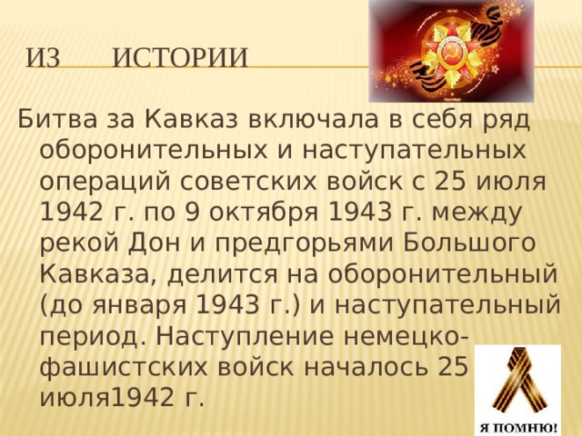 Из истории Битва за Кавказ включала в себя ряд оборонительных и наступательных операций советских войск с 25 июля 1942 г. по 9 октября 1943 г. между рекой Дон и предгорьями Большого Кавказа, делится на оборонительный (до января 1943 г.) и наступательный период. Наступление немецко-фашистских войск началось 25 июля1942 г.