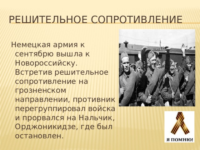 решительное сопротивление  Немецкая армия к сентябрю вышла к Новороссийску. Встретив решительное сопротивление на грозненском направлении, противник перегруппировал войска и прорвался на Нальчик, Орджоникидзе, где был остановлен.