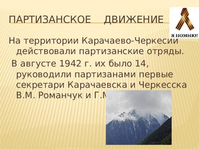 ПАРТИЗАНСКОЕ ДВИЖЕНИЕ На территории Карачаево-Черкесии действовали партизанские отряды.  В августе 1942 г. их было 14, руководили партизанами первые секретари Карачаевска и Черкесска В.М. Романчук и Г.М. Воробьев.