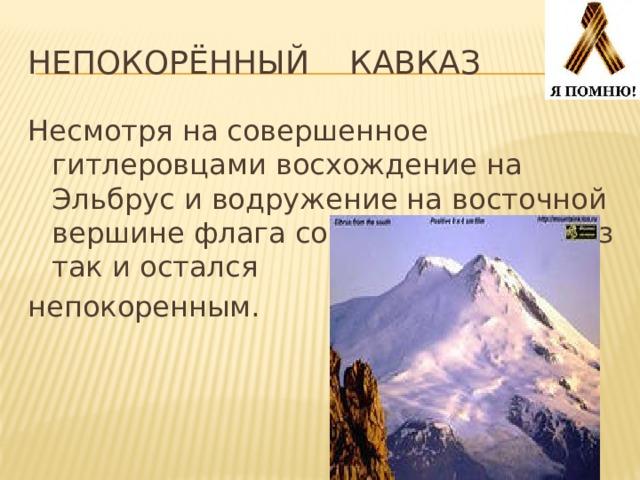 Непокорённый кавказ Несмотря на совершенное гитлеровцами восхождение на Эльбрус и водружение на восточной вершине флага со свастикой, Кавказ так и остался непокоренным.