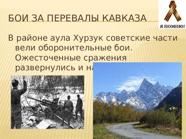 Бои за перевалы кавказа В районе аула Хурзук советские части вели оборонительные бои. Ожесточенные сражения развернулись и на Военно-Сухумской дороге.