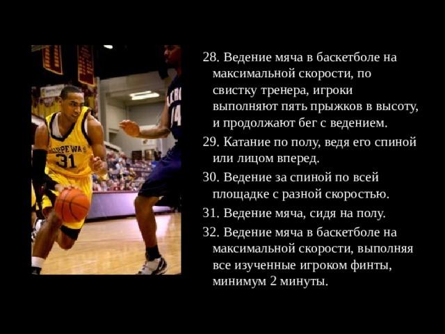 28. Ведение мяча в баскетболе на максимальной скорости, по свистку тренера, игроки выполняют пять прыжков в высоту, и продолжают бег с ведением. 29. Катание по полу, ведя его спиной или лицом вперед. 30. Ведение за спиной по всей площадке с разной скоростью. 31. Ведение мяча, сидя на полу. 32. Ведение мяча в баскетболе на максимальной скорости, выполняя все изученные игроком финты, минимум 2 минуты.