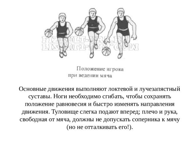 Основные движения выполняют локтевой и лучезапястный суставы. Ноги необходимо сгибать, чтобы сохранять положение равновесия и быстро изменять направления движения. Туловище слегка подают вперед; плечо и рука, свободная от мяча, должны не допускать соперника к мячу (но не отталкивать его!).