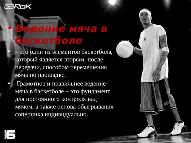 Ведение мяча в баскетболе  – это один из элементов баскетбола, который является вторым, после передачи, способом перемещения мяча по площадке.  Грамотное и правильнее ведение мяча в баскетболе – это фундамент для постоянного контроля над мячом, а также основа обыгрывания соперника индивидуально.