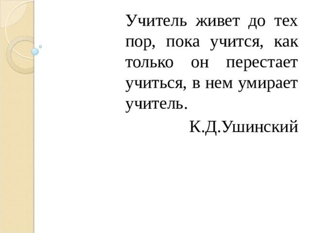 Учитель живет до тех пор, пока учится, как только он перестает учиться, в нем умирает учитель.  К.Д.Ушинский