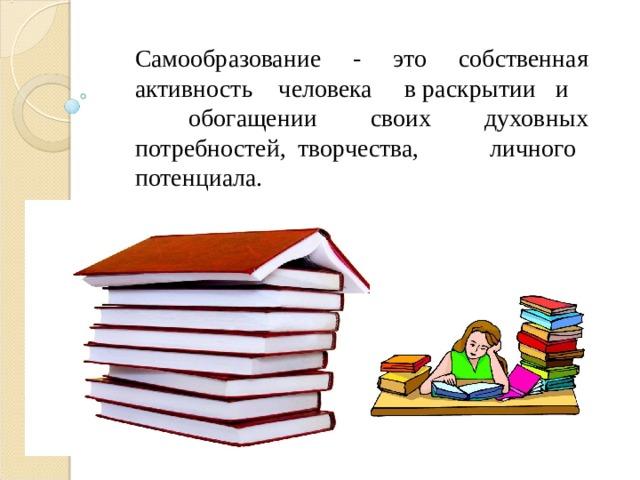 Самообразование - это собственная активность человека в раскрытии и обогащении своих духовных потребностей, творчества, личного потенциала.